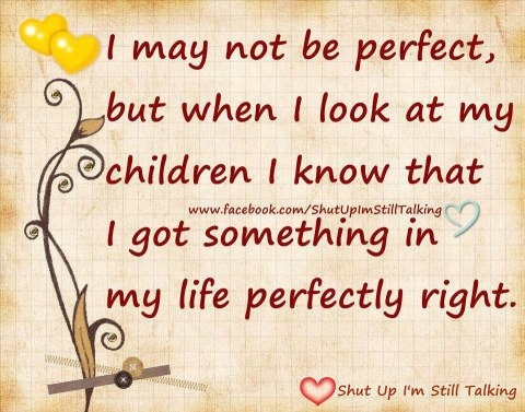 'I may not be perfect, but when I look at my children I know that I got something in my life perfectly right.'