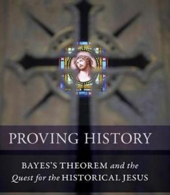 Proving History: Bayes'S Theorem And The Quest For The Historical Jesus PDF