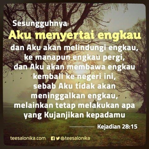 """Sesungguhnya Aku menyertai engkau dan Aku akan melindungi engkau, ke manapun engkau pergi, dan Aku akan membawa engkau kembali ke negeri ini, sebab Aku tidak akan meninggalkan engkau, melainkan tetap melakukan apa yang Kujanjikan kepadamu."" (Kejadian 28:15)"