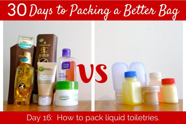 Day 16: How to Pack Liquid Toiletries - Cut items out (take only what you need) - multiple purposes - repackaging into leak-proof travel size containers - chose no liquid items - in a special place of their own, a good toiletries bag - use a piece of plastic/tape to secure pop-top caps - the smallest size bottles and containers for carry-on - buy when you arrive