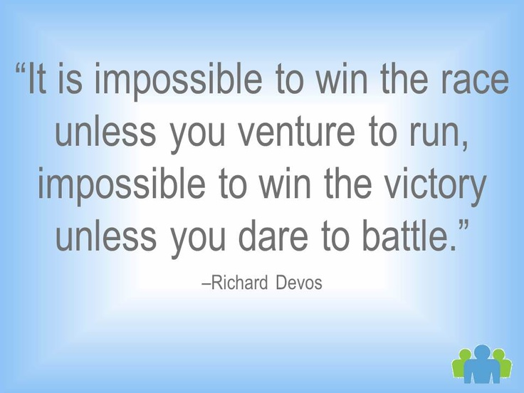 """It is impossible to win the race unless you venture to run, impossible to win the victory unless you dare to battle."" -Richard Devos"