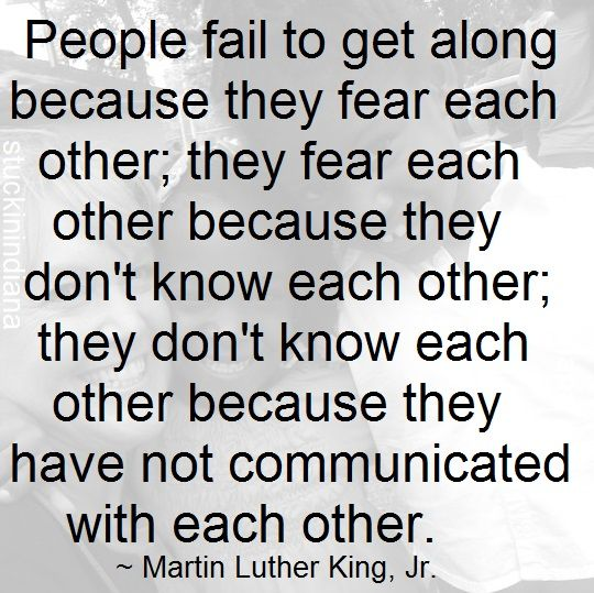 """""""People fail to get along because they fear each other; they fear each other because they don't know each other; they don't know each other because they have not communicated with each other."""" ~ Martin Luther King, Jr. #quote  #MLKDay"""