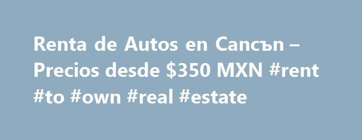 Renta de Autos en Cancъn – Precios desde $350 MXN #rent #to #own #real #estate http://renta.nef2.com/renta-de-autos-en-canc%d1%8an-precios-desde-350-mxn-rent-to-own-real-estate/  #renta de autos # Excellence Renta de Autos en Cancъn Somos una empresa l der en el mercado de Rentas de Autos en Cancъn, es por ello que somos tu mejor opci n en Renta de Autos en Cancъn ya que contamos con una amplia experiencia en atenci n y servicio, adem s de una extensa variedad en alquiler de coches en Cancъn…
