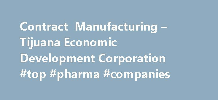 Contract Manufacturing – Tijuana Economic Development Corporation #top #pharma #companies http://pharma.remmont.com/contract-manufacturing-tijuana-economic-development-corporation-top-pharma-companies/  #contract manufacturing # Tijuana´s contract manufacturing base is comprised by over 100 companies offering flexible manufacturing solutions under world-class quality standards, professional workforce in a pacific-rim strategic location. The Tijuana EDC local manufacturing services inventory…