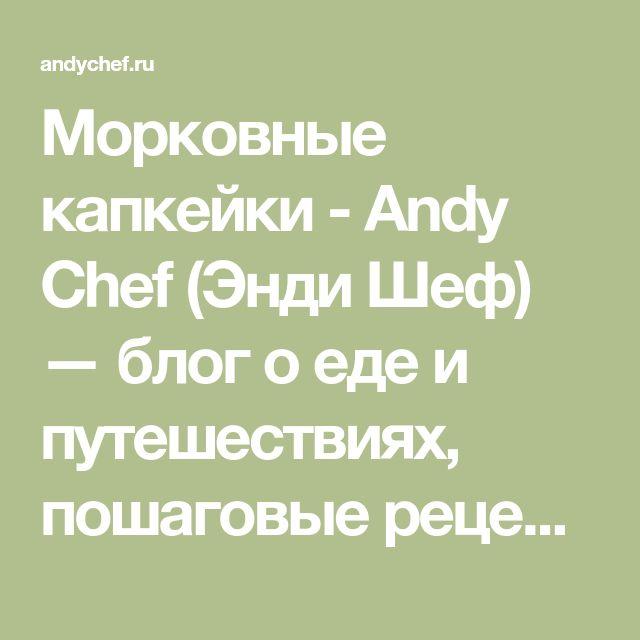 Морковные капкейки - Andy Chef (Энди Шеф) — блог о еде и путешествиях, пошаговые рецепты, интернет-магазин для кондитеров