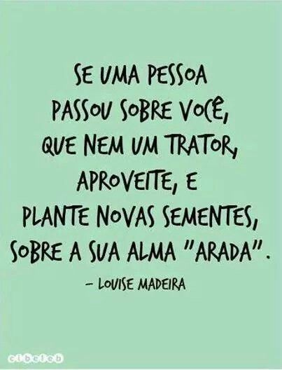"If a person spent on you, like a tractor, enjoy, and plant new seeds, about their soul ""arada"". Louise Madeira"