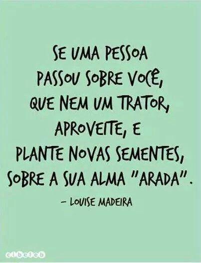 """Se uma pessoa passou sobre você, que nem um trator, aproveite, e plante novas sementes, sobre a sua alma """"arada""""."""
