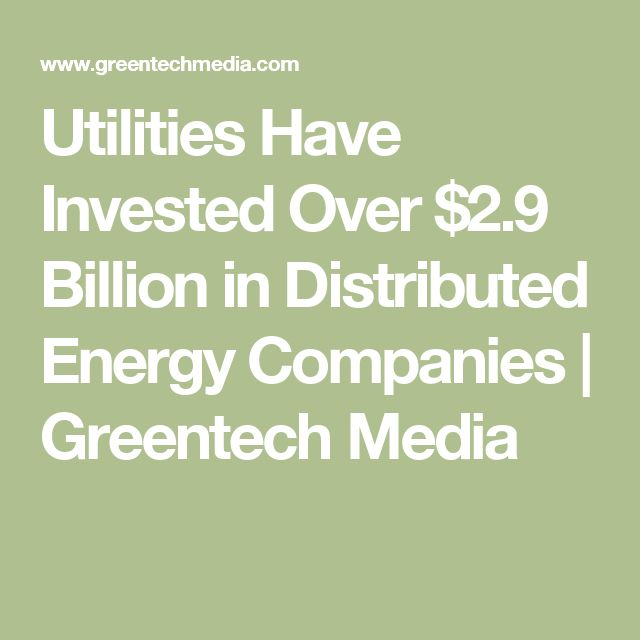 Utilities Have Invested Over $2.9 Billion in Distributed Energy Companies | Greentech Media