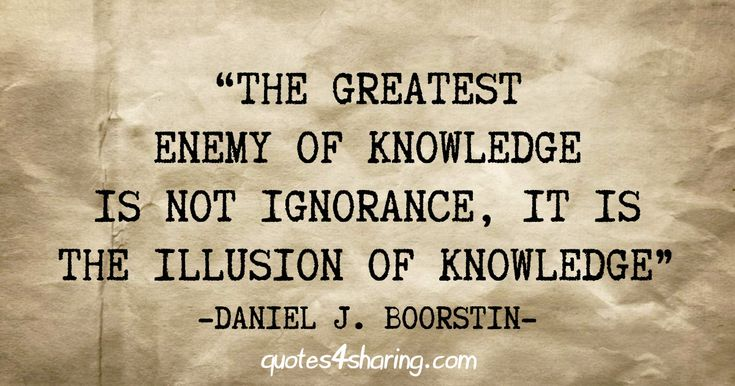 Image result for the greatest enemy of knowledge is not ignorance it is the illusion of knowledge