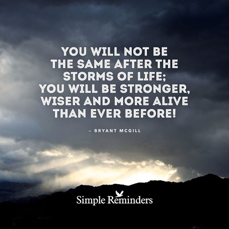You will not be the same after the #storms of #life; you will be stronger, wiser, and more alive than ever before!