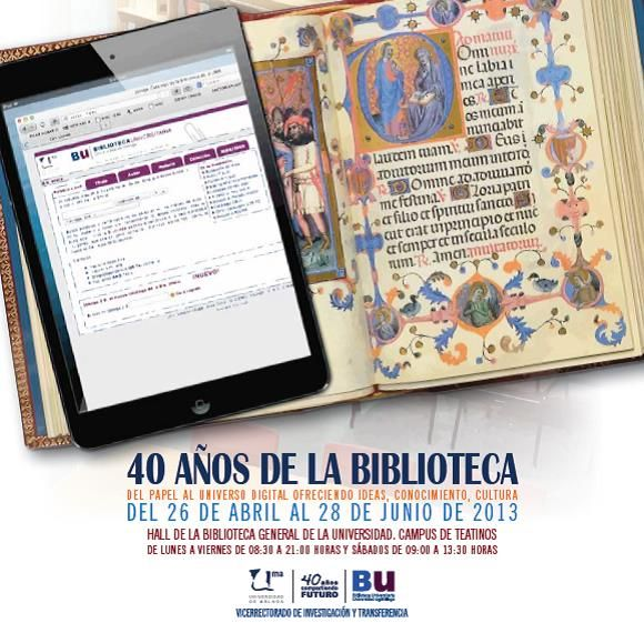 40 años de la Biblioteca: Del papel al universo digital ofreciendo ideas, conocimiento, cultura. Del 26 de abril al 28 de junio de 2013.