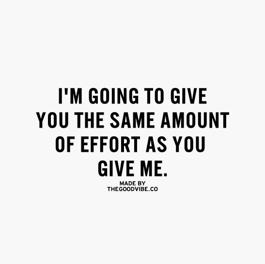 I'm going to give you the same amount of effort as you give me...