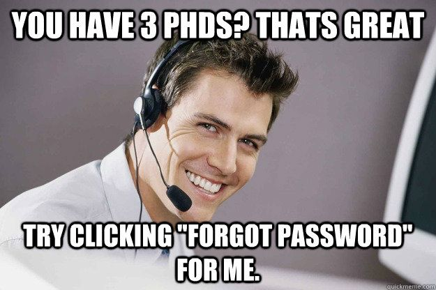 """You have 3 PhDs? thats great Try clicking """"forgot password"""" for me."""