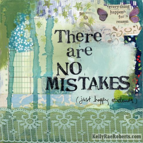There are no mistakes, just happy accidents (everything happens for a reason) Kelly Rae Roberts: Kelly Rae Robert, Happy Accidents, Color, Happy End, Quote, Make Mistakes, Art Journals, Mixed Media, Paintings Effects