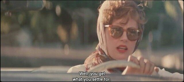 """""""Well, you get what you settle for."""" - Louise • Thelma & Louise (1991)"""