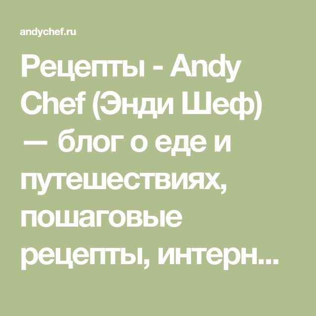 Рецепты - Andy Chef (Энди Шеф) — блог о еде и путешествиях, пошаговые рецепты, интернет-магазин для кондитеров