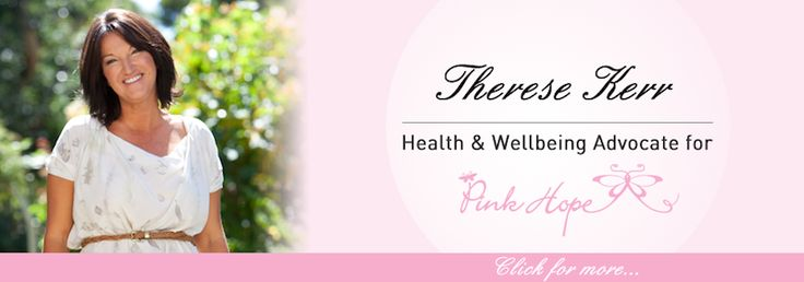 I am honoured to be the Health and Wellbeing Advocate for Pink Hope, a breast an ovarian cancer support group that works towards the prevention of these illnesses, and offers vital information and support to women on their journey to recovery. Click here to read more: http://theresekerr.com/i-am-honoured-to-be-the-health-and-wellbeing-advocate-for-pink-hope-by-therese-kerr/