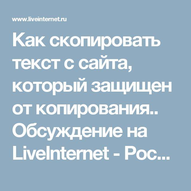 Как скопировать текст с сайта, который защищен от копирования.. Обсуждение на LiveInternet - Российский Сервис Онлайн-Дневников