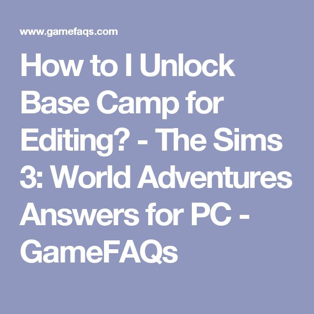 How to I Unlock Base Camp for Editing?  - The Sims 3: World Adventures Answers for PC - GameFAQs