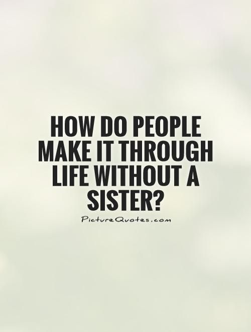 How do people make it through life without a sister?. Picture Quotes.