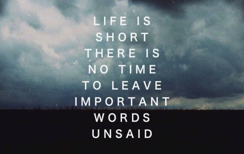 ...life is short there is no time to leave important words unsaid...