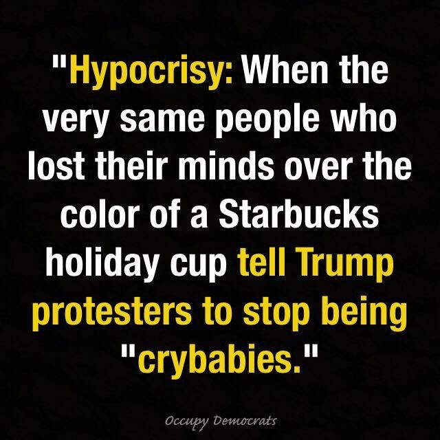 """Hypocrisy: When the very same people who lost their minds over the color of a Starbucks holiday cup tell Trump protesters to stop being """"crybabies."""""""
