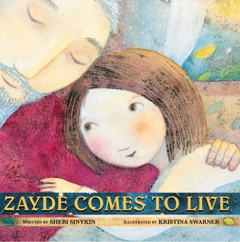 """Zayde Comes to Live"", by Sheri Sinykin, illustrated by Kristina Swarner - '""Is Zayde dying?,"" I ask, because rabbis do not lie. ""He is living, Rachel, until the moment he dies.""'"
