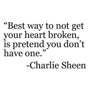 """""""Best way to not get your heart broken, is pretend you don't have one."""" -Charlie Sheen"""