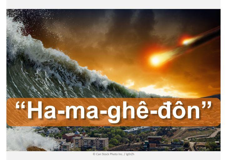 """Là """"Ha-ma-ghê-đôn"""" The End of the World? Tìm hiểu những gì Kinh Thánh nói:  http://www.jw.org/vi/kinh-thanh-giup-ban/thac-mac/tr%E1%BA%ADn-chi%E1%BA%BFn-hamagh%C3%AA%C4%91%C3%B4n/ (Is """"Armageddon"""" the end of the world? Find out what the Bible says.)"""