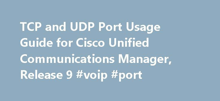 TCP and UDP Port Usage Guide for Cisco Unified Communications Manager, Release 9 #voip #port http://miami.remmont.com/tcp-and-udp-port-usage-guide-for-cisco-unified-communications-manager-release-9-voip-port/  # TCP and UDP Port Usage Guide for Cisco Unified Communications Manager, Release 9.0(1) Cisco Unified Communications Manager TCP and UDP port usage This chapter provides a list of the TCP and UDP ports that Cisco Unified Communications Manager release 9.0(1) uses for intracluster…