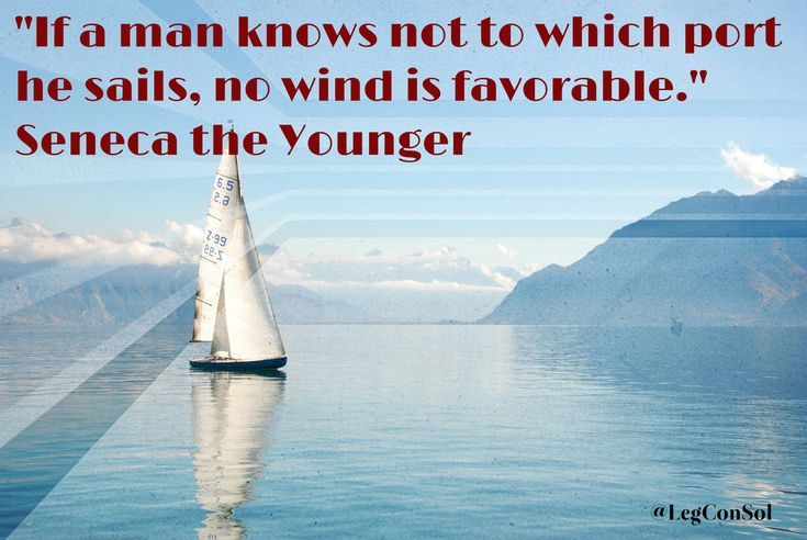 If a man knows not to which port he sails, no wind is favorable.~ Seneca the Younger