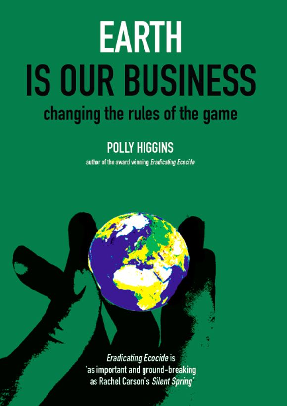 Earth is Our Business: Changing the Rules of the Game-Polly Higgins. Earth is our Business takes forward the argument of Polly Higgins' first book, Eradicating Ecocide. This book proposes new Earth law, but it is also about something more than law: it advocates a new form of leadership which places the health and well-being of people and planet first. Polly Higgins shows how law can provide the tools and be a bridge to a new way of doing business. http://eradicatingecocide.com/books/