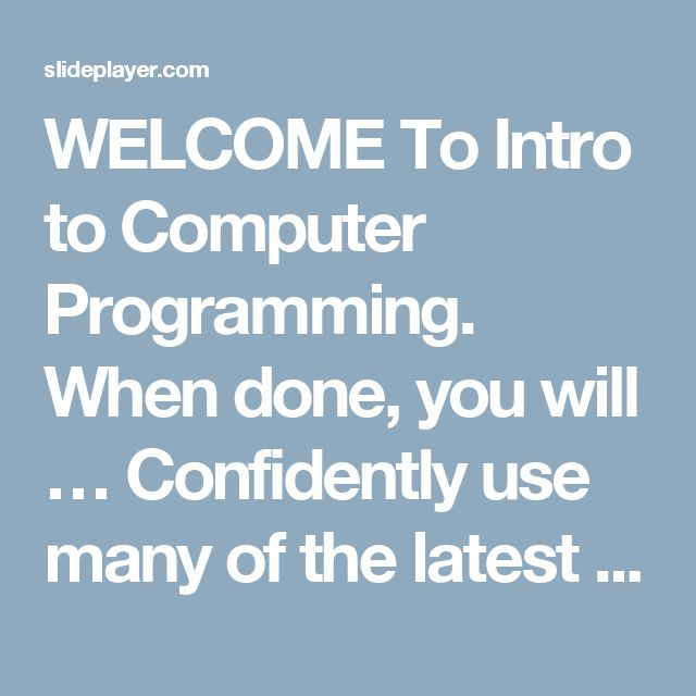 WELCOME To Intro to Computer Programming. When done, you will … Confidently use many of the latest computer technologies Communicate your ideas with a. -  ppt download