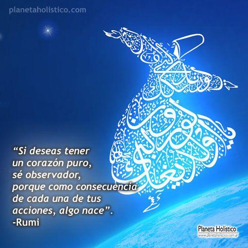 Rumi. Si deseas tener un corazón puro, sé observador, porque como consecuencia de cada una de tus acciones, algo nace.