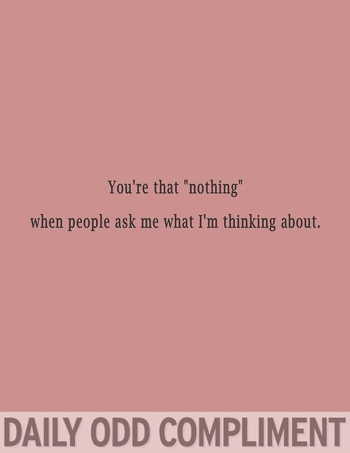 You're the nothing when people ask me what I'm thinking about - daily odd compliment