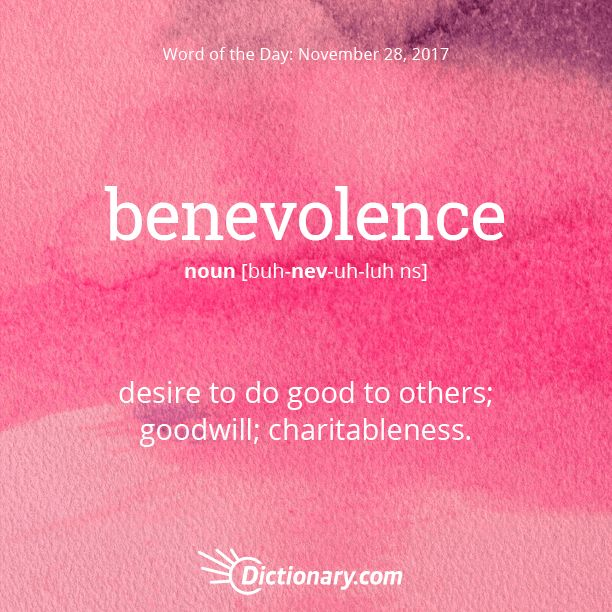 Dictionary.com's Word of the Day - benevolence - desire to do good to others; goodwill; charitableness: to be filled with benevolence toward one's fellow creatures.