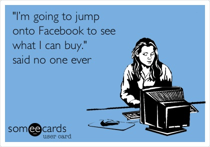 I'm going to jump onto Facebook to see what I can buy. said no one ever! #facebook