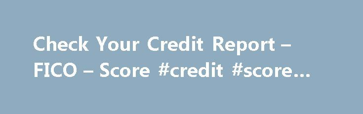 Check Your Credit Report – FICO – Score #credit #score #uk http://credit.remmont.com/check-your-credit-report-fico-score-credit-score-uk/  #3 bureau credit report # What s your FICO Credit Score? Now get your FICO Score and Experian credit report Read Mor