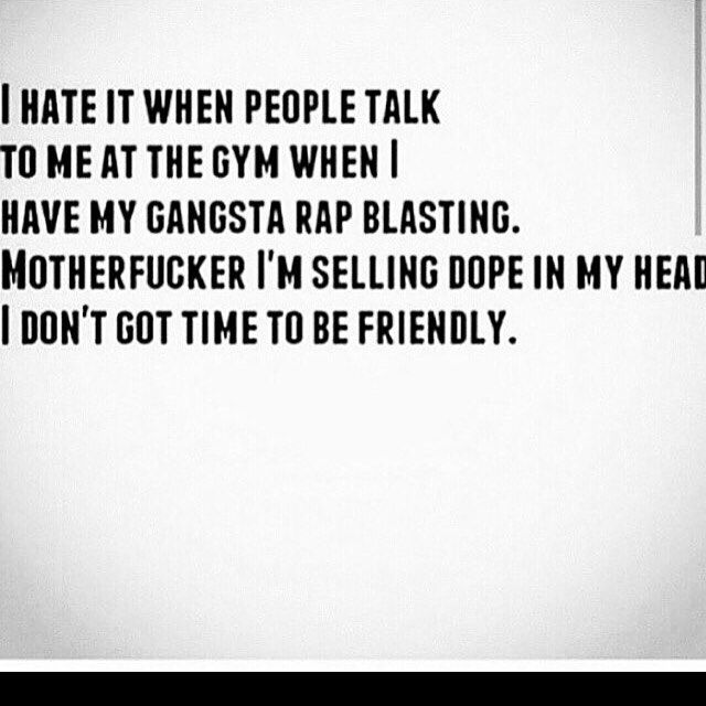Yeah but this is me everywhere I go. The gym is not one of those places (: