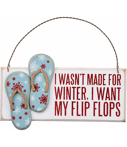 I wasn't made for winter, I want my flip flops. Ornament from Bealls Florida: http://www.beallsflorida.com/online/primitives-by-kathy-i-wasnt-made-for-winter