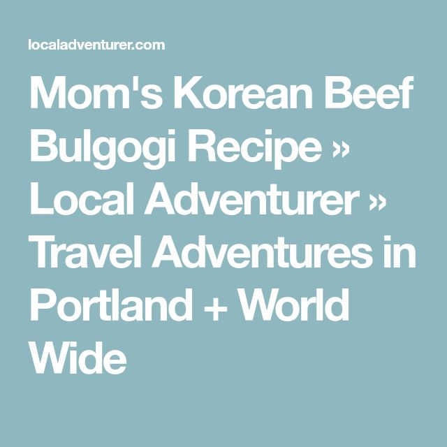 Mom's Korean Beef Bulgogi Recipe » Local Adventurer » Travel Adventures in Portland + World Wide