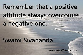 Remember that a positive attitude always overcomes a negative one.  Swami Sivananda