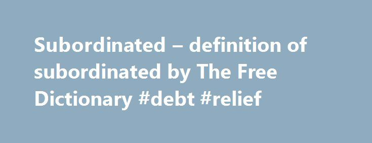 Subordinated – definition of subordinated by The Free Dictionary #debt #relief http://debt.nef2.com/subordinated-definition-of-subordinated-by-the-free-dictionary-debt-relief/  #subordinated debt # subordinated References in classic literature ? Whether political, ecclesiastical, or moral, all their teaching has for its object the improvement of individual and collective Configuration — with special reference of course to the Configuration of the Circles, to which all other objects are…