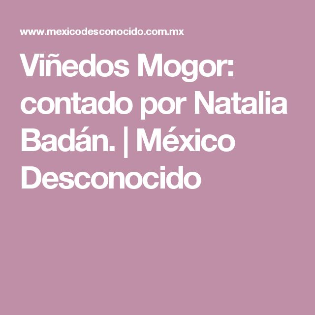 Viñedos Mogor: contado por Natalia Badán. | México Desconocido