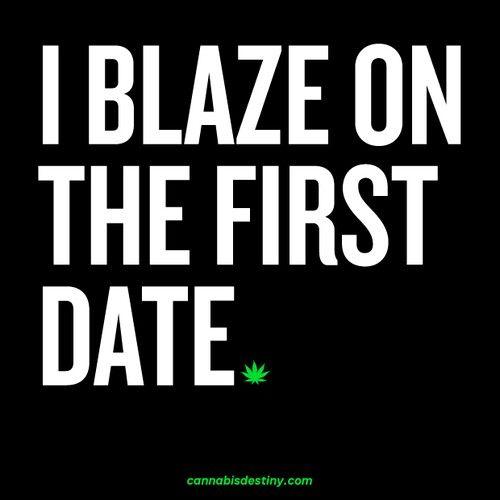 I blaze on the first date. Follow Cannabis Queen <3