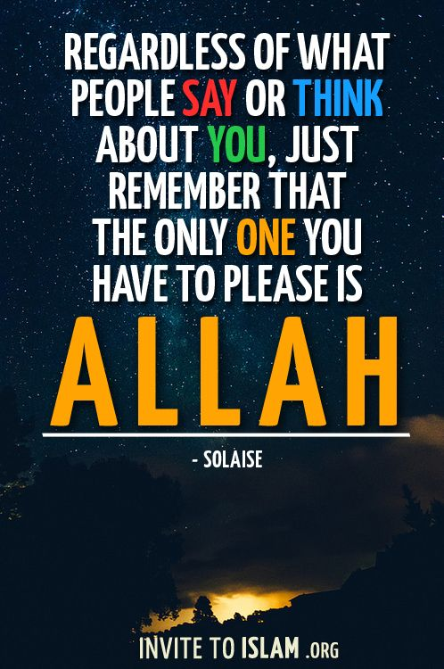 invitetoislam: Regardless of what people say or think about you, just remember that the only One you have to please is Allah. - Solaise