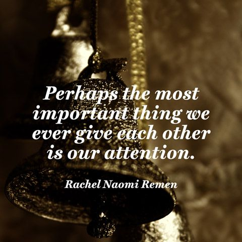 Perhaps the most important thing we ever give each other is our attention. [...] A loving silence often has far more power to heal and to connect than the most well-intentioned words. — Rachel Naomi Remen