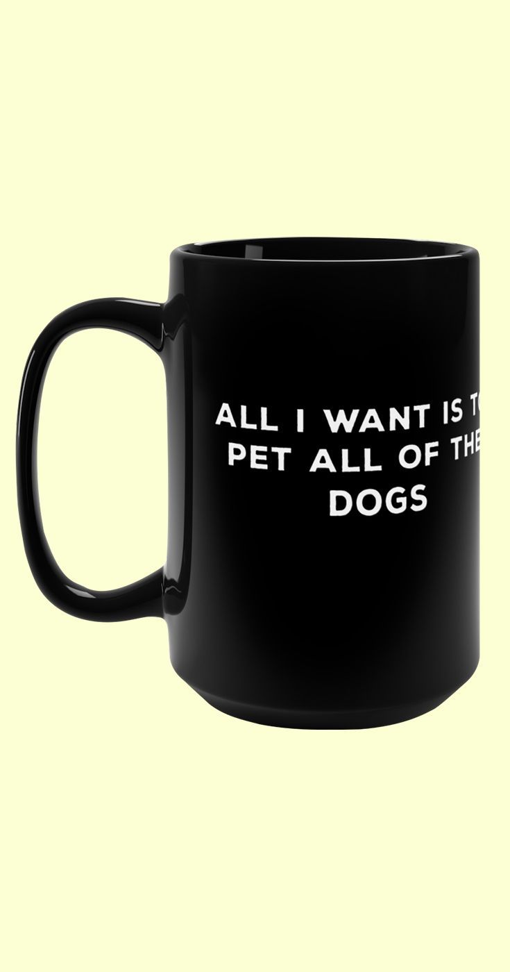All I Want Is To Pet All Of The Dogs Capacity 15 Fluid Ounces