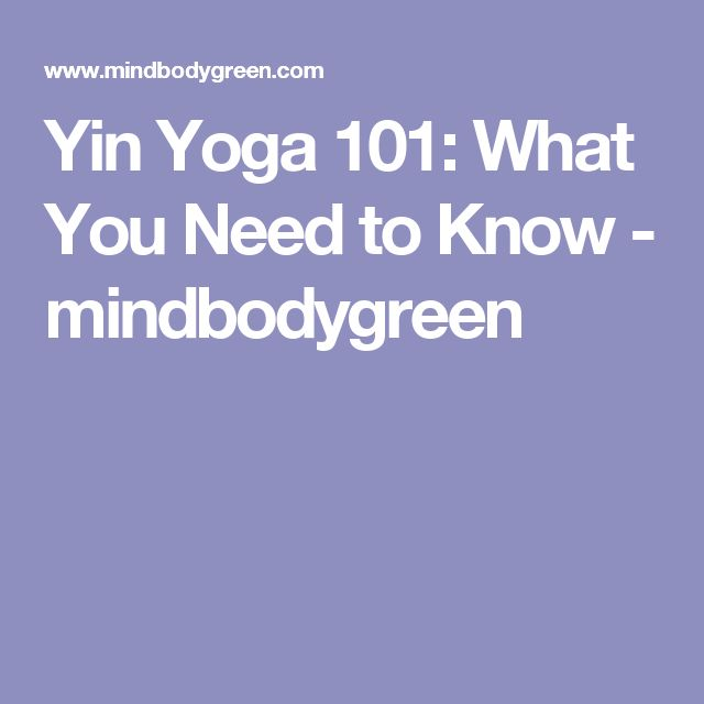 Yin Yoga 101: What You Need to Know - mindbodygreen