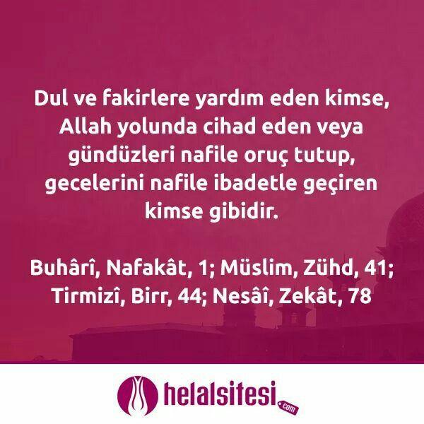 Dul ve fakirlere yardım eden kimse, Allah yolunda cihad eden veya gündüzleri nafile oruç tutup, gecelerini nafile ibadetle geçiren kimse gibidir. Buhârî, Nafakât, 1; Müslim, Zühd, 41; Tirmizî, Birr, 44; Nesâî, Zekât, 78  www.helalsitesi.com  #hadis #yardim #etmek #dul #fakir #Allah #cihad #oruc #nafile #namaz #helal #helalsitesi #gimdes #ibadet